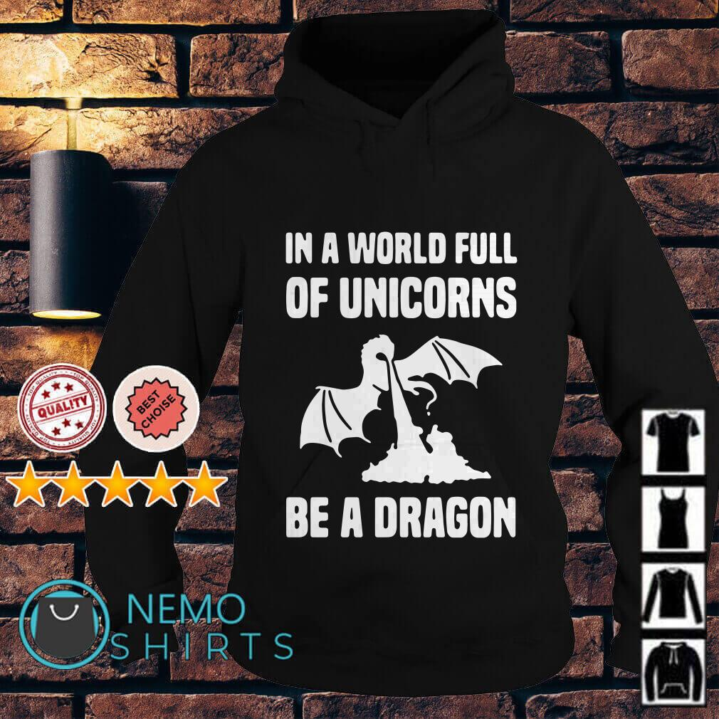 In a world full of Unicorns be a Dragon Hoodie