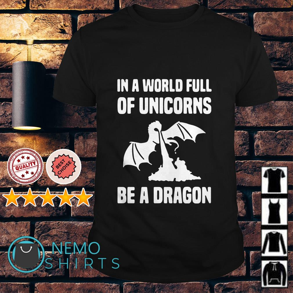 In a world full of Unicorns be a Dragon shirt