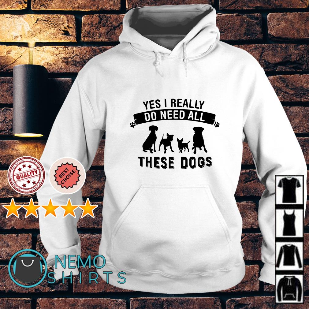 Yes I really do need all these dogs Hoodie
