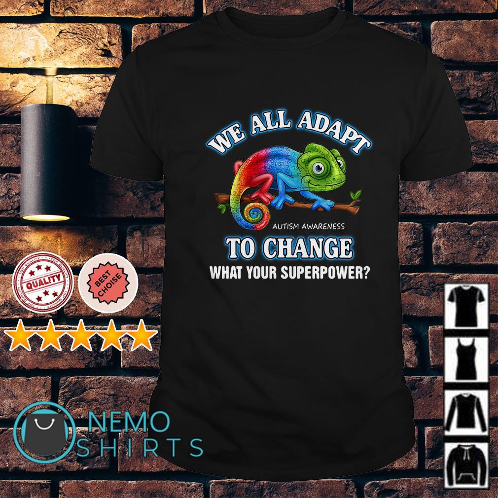We all adapt autism awareness to change what your superpower shirt