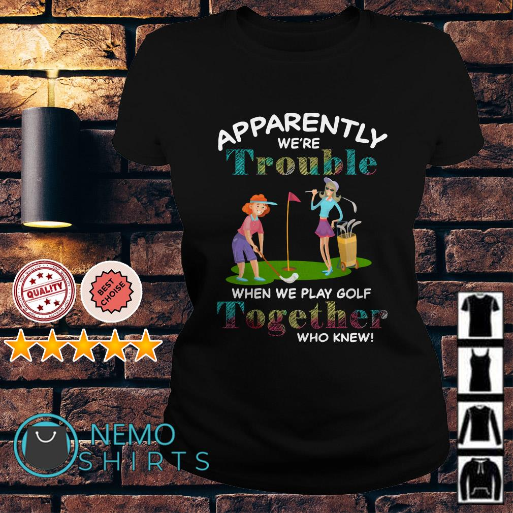 Apparently we're trouble when we play Golf together who knew Ladies Tee