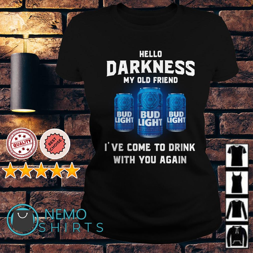 Bud Light hello darkness my old friend I've come to drink Ladies tee