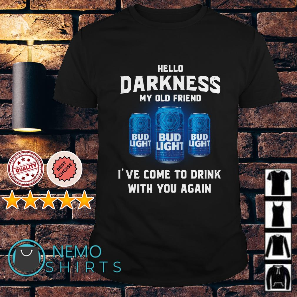 Bud Light hello darkness my old friend I've come to drink shirt