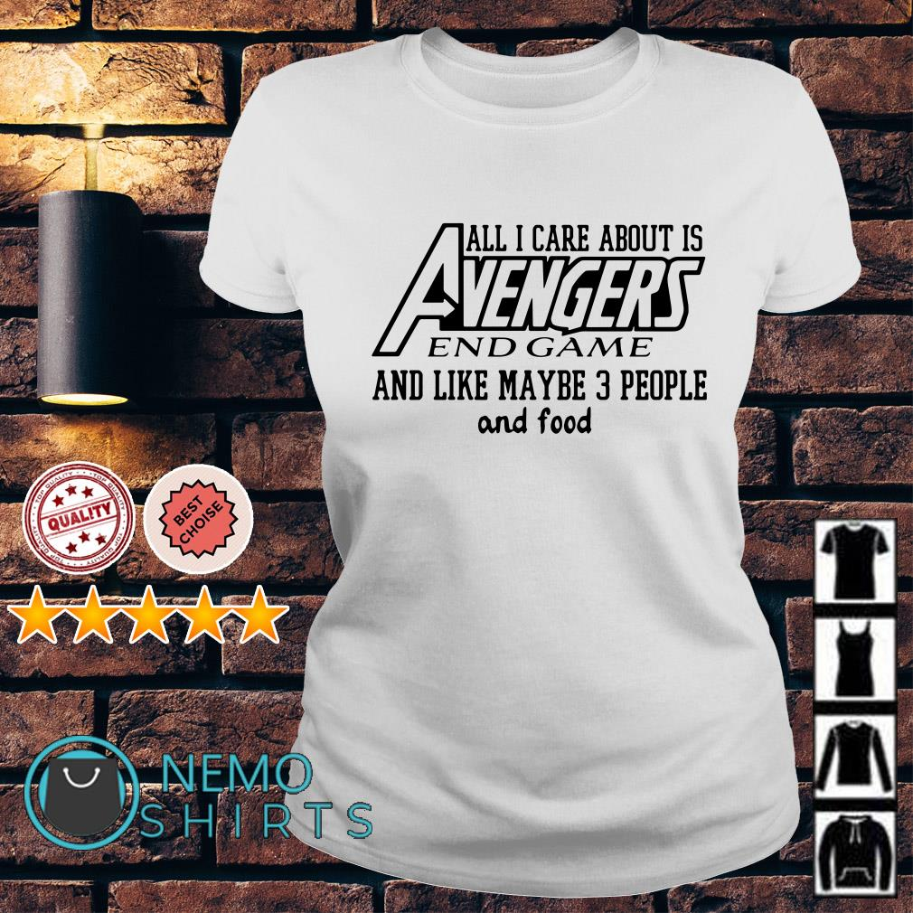 All I care about is Avengers endgame and like maybe 3 people and food Ladies Tee