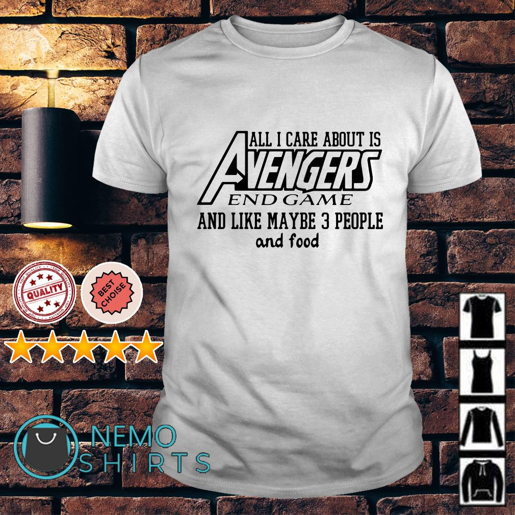 All I care about is Avengers endgame and like maybe 3 people and food shirt