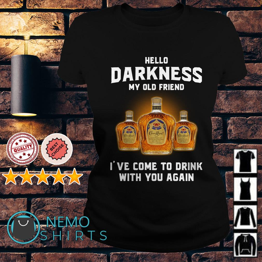 Crown Royal hello darkness my old friend I've come to drink Ladies tee