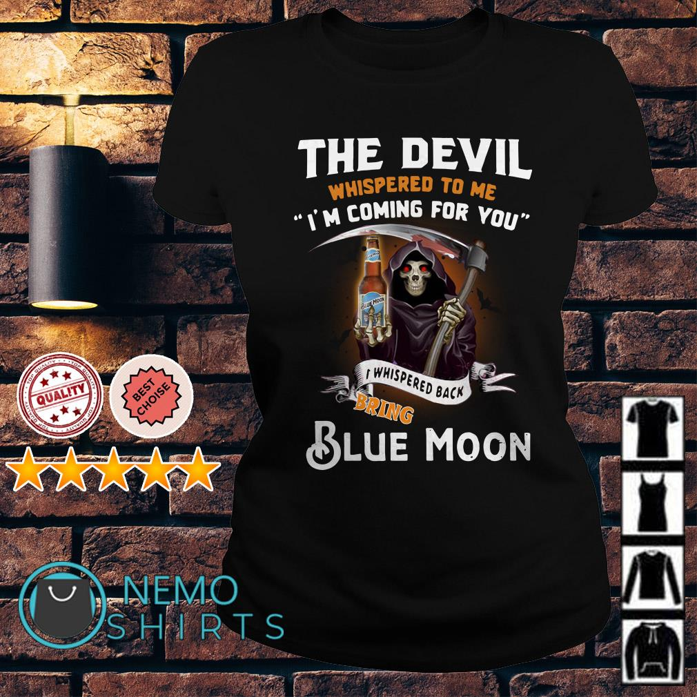 The Devil l whispered to me I whispered back bring Blue Moon Ladies tee