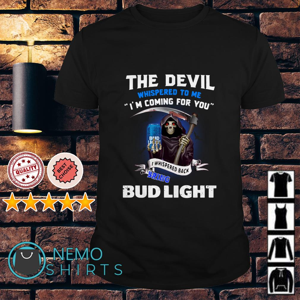 The Devil whispered to me I'm coming I whisper back bring Bud Light shirt