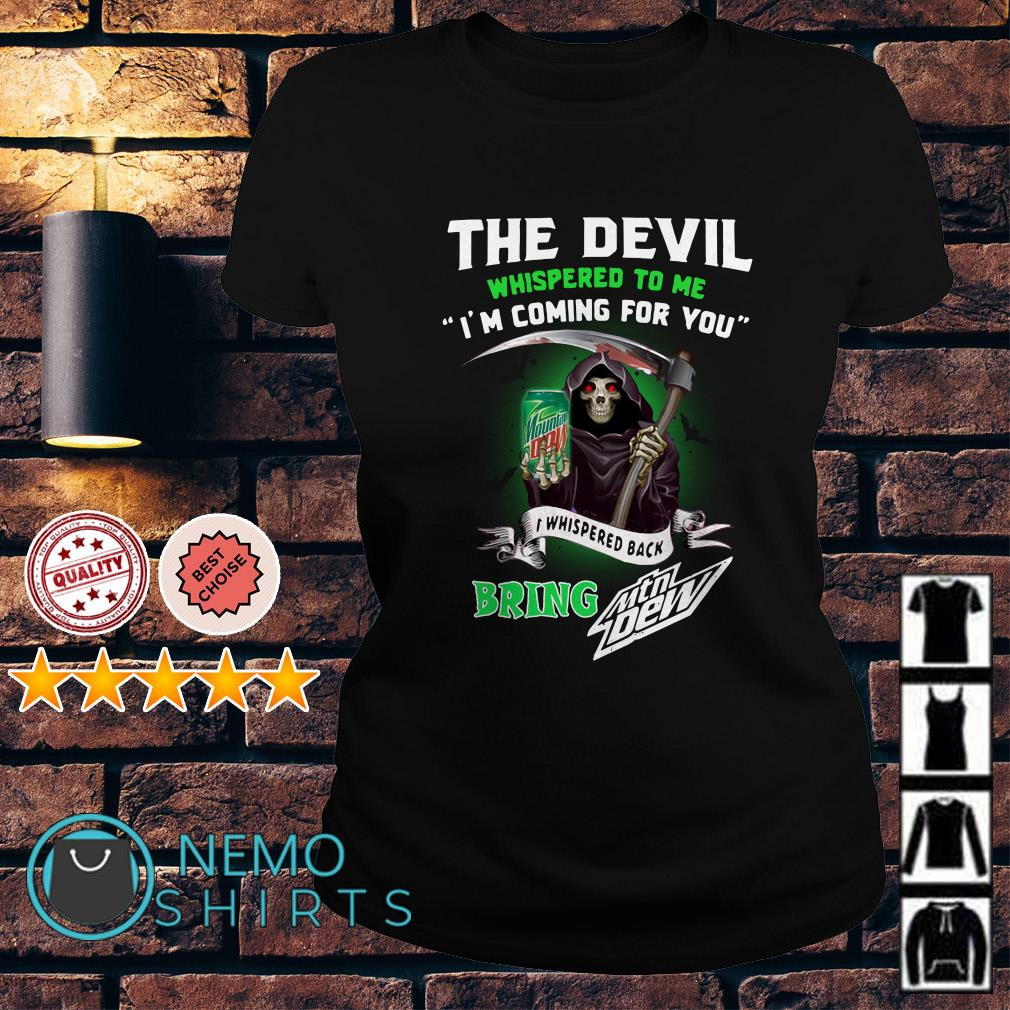 The Devil whispered to me I'm coming for you I whisper Mtn Dew Ladies tee