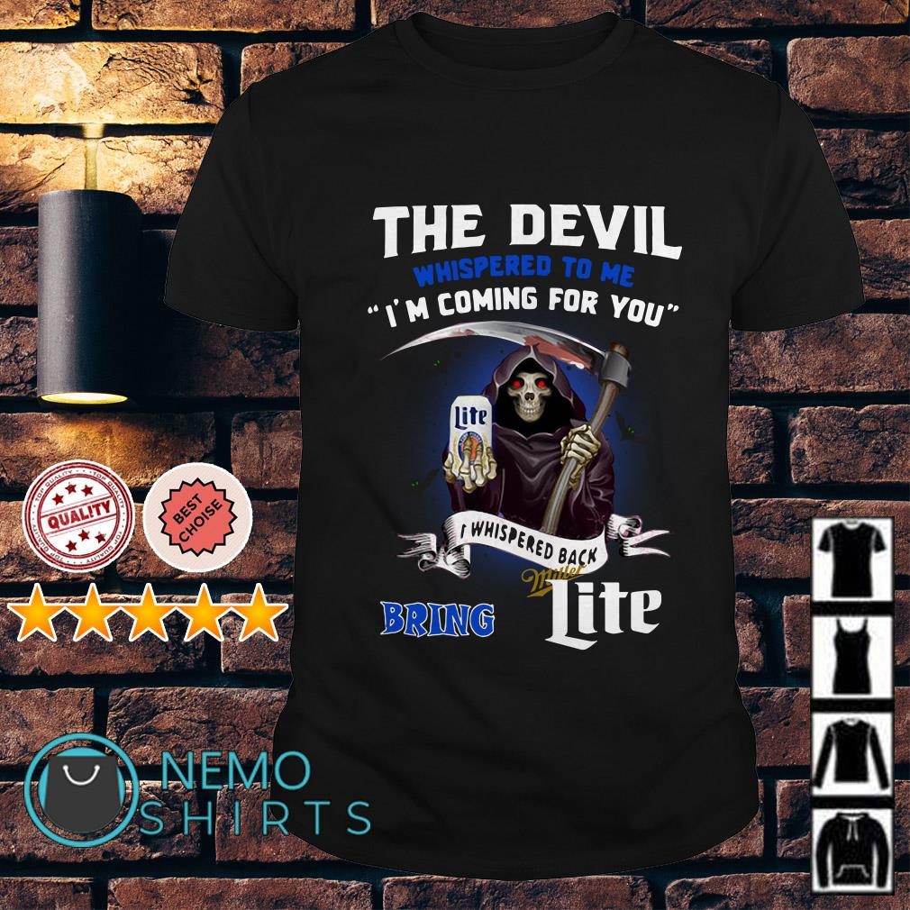 The Devil whispered to me I'm coming for you I whispered back bring Miller Lite shirt