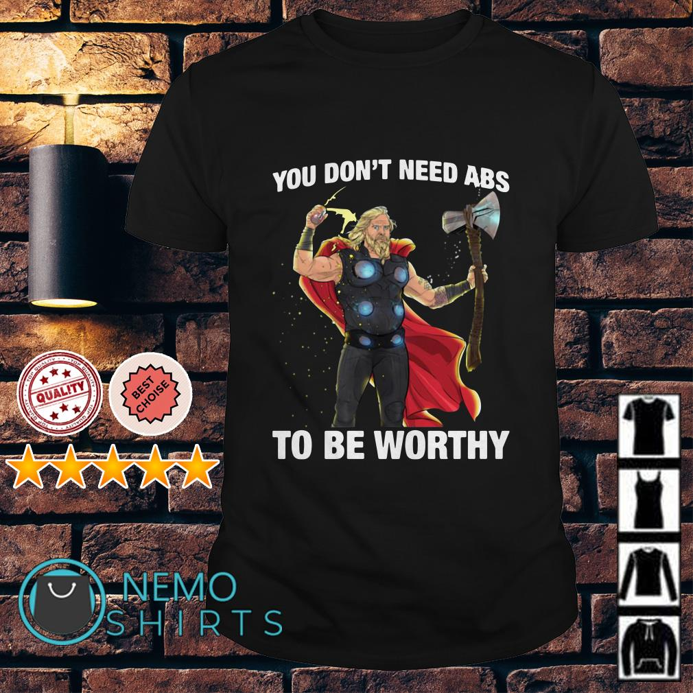 Fat Thor you don't need Abs to be worthy shirt