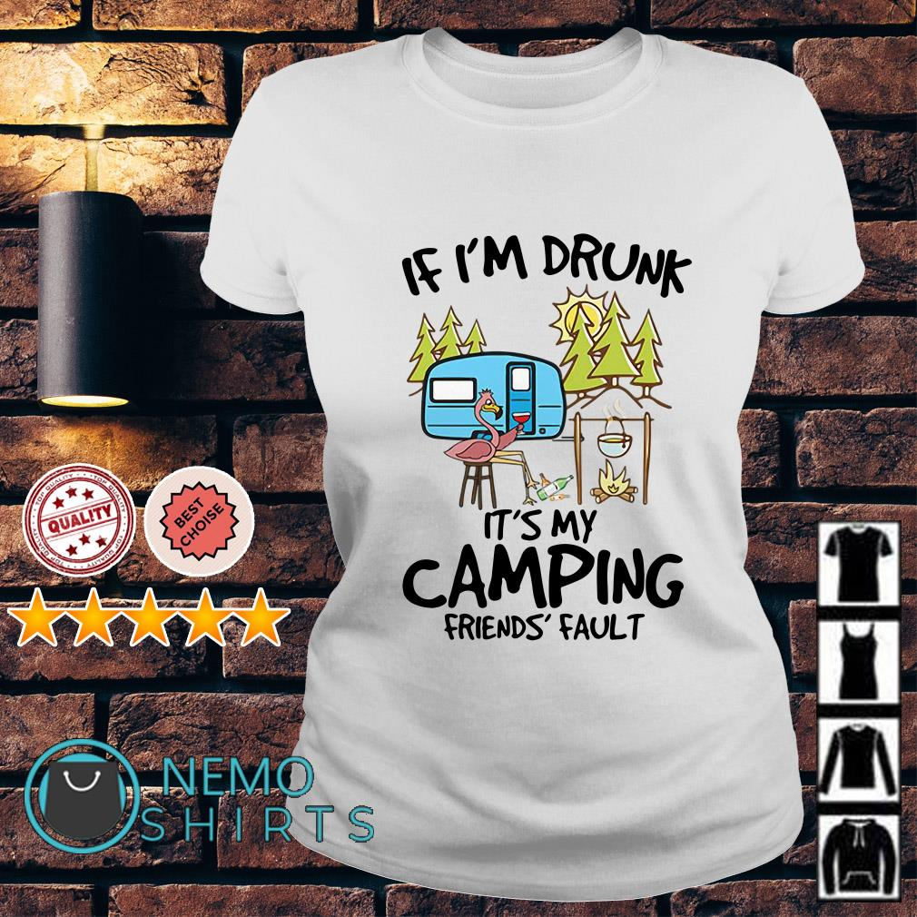 Flamingo if I'm drunk it's my camping friends fault Ladies tee