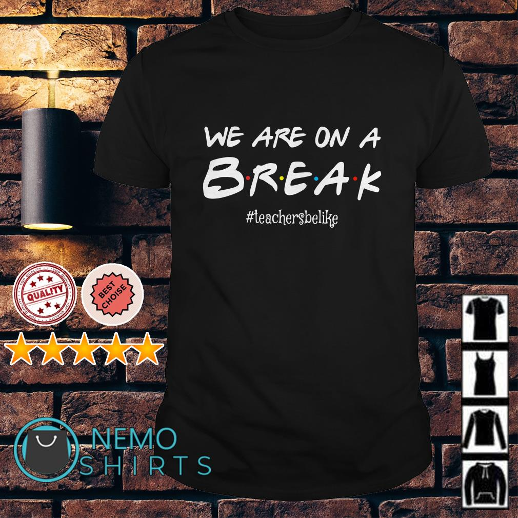 Friends TV show we are on a break shirt