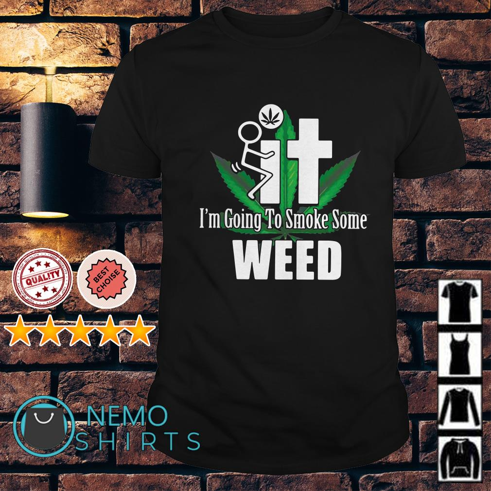 Fuck it I'm going to smoke some weed shirt