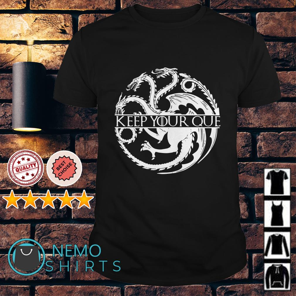 Game Of Thrones dragon keep your que shirt