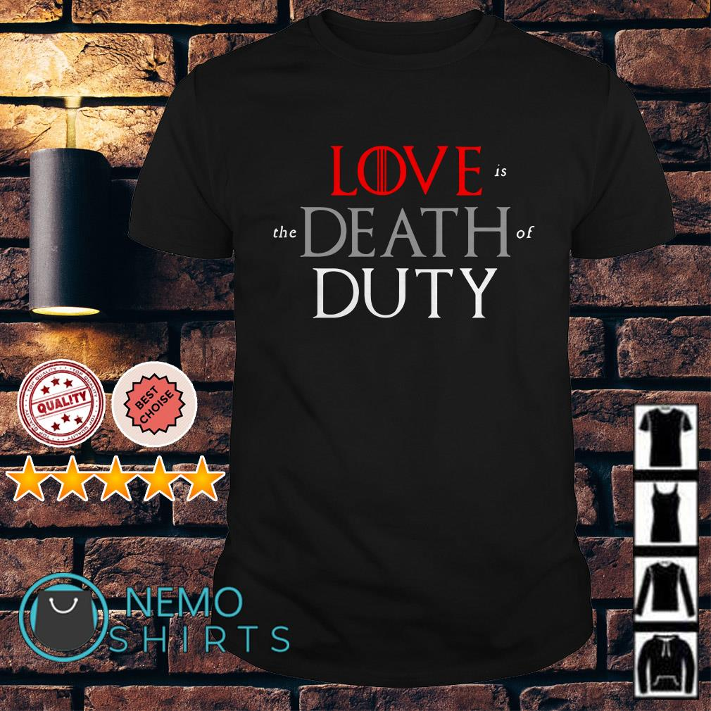 Game of Thrones love is the death of duty shirt