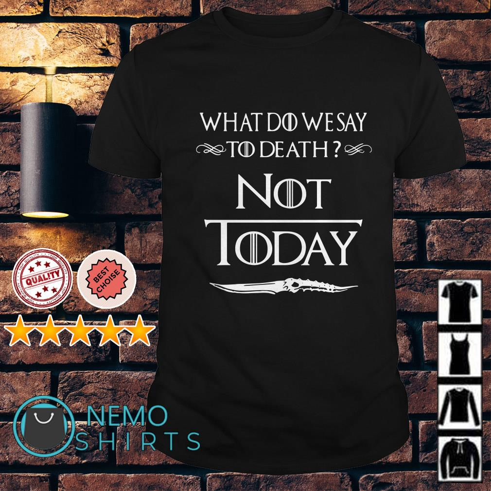 Game Of thrones Arya Stark what do we say to death not today shirt