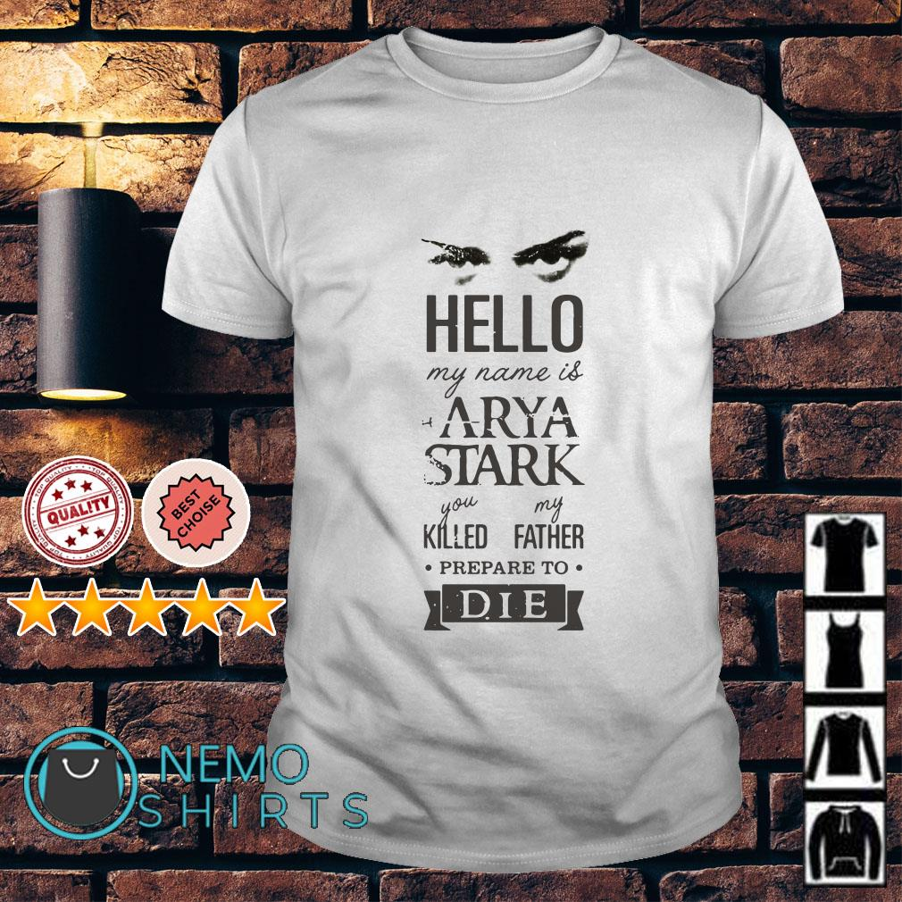 Game Of Thrones hello my name is Arya Stark you killed my father shirt