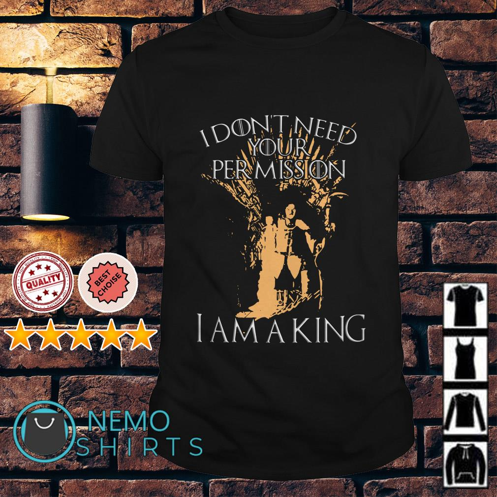 Game Of Thrones Jon Snow I don't need your permission I am a king shirt