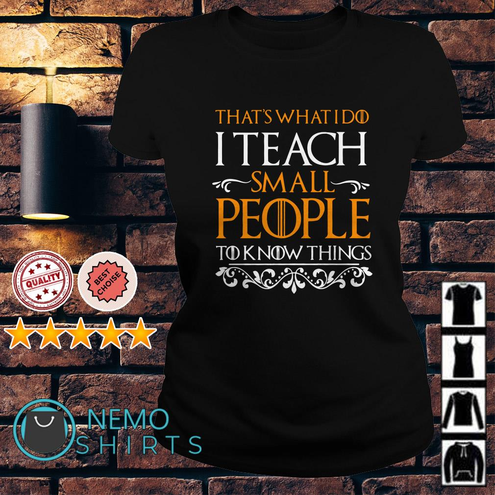 Game Of Thrones that's what I do I teach small people to know things Ladies tee