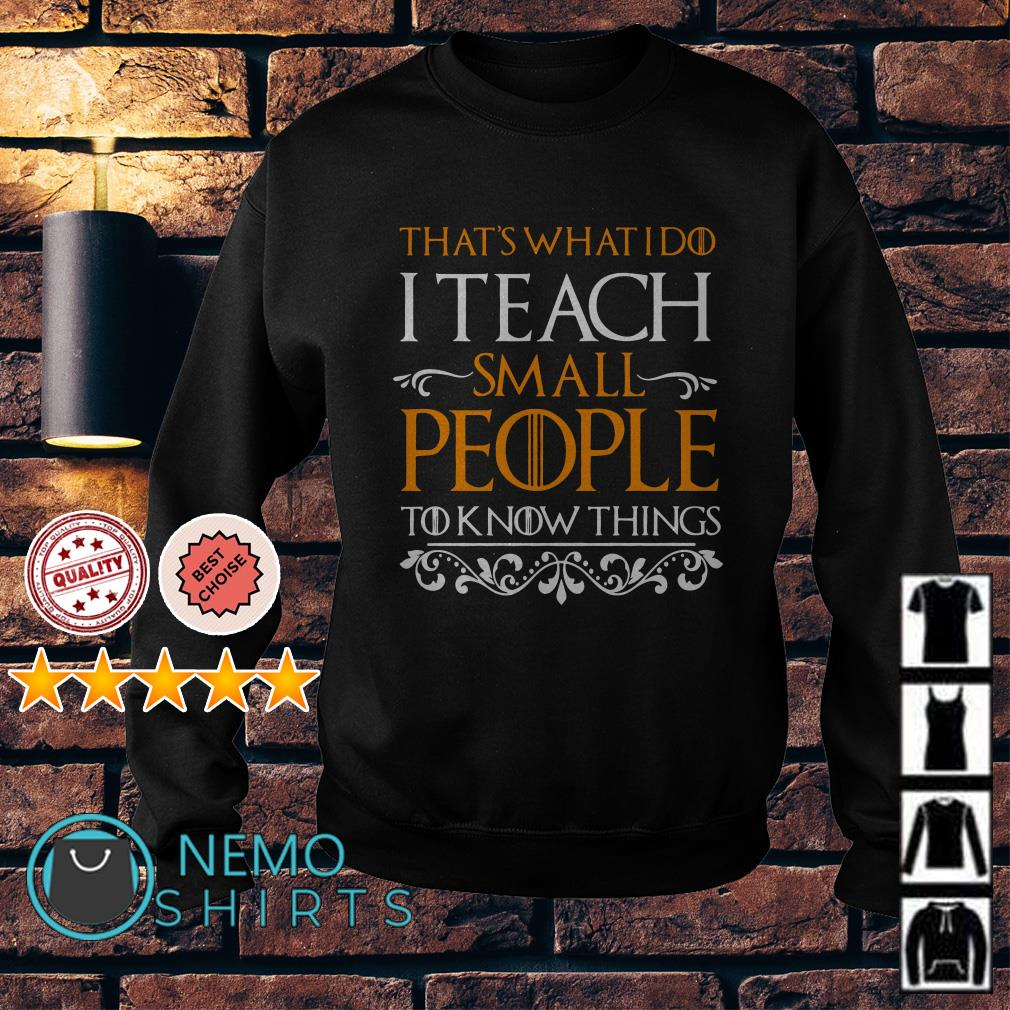 Game Of Thrones that's what I do I teach small people to know things Sweater