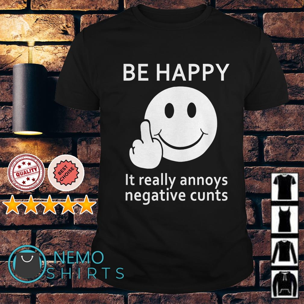 Be happy it really annoys negative cunts shirt