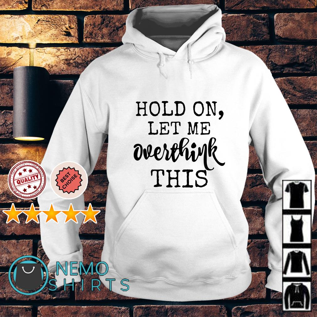 Hold on let me overthink this Hoodie