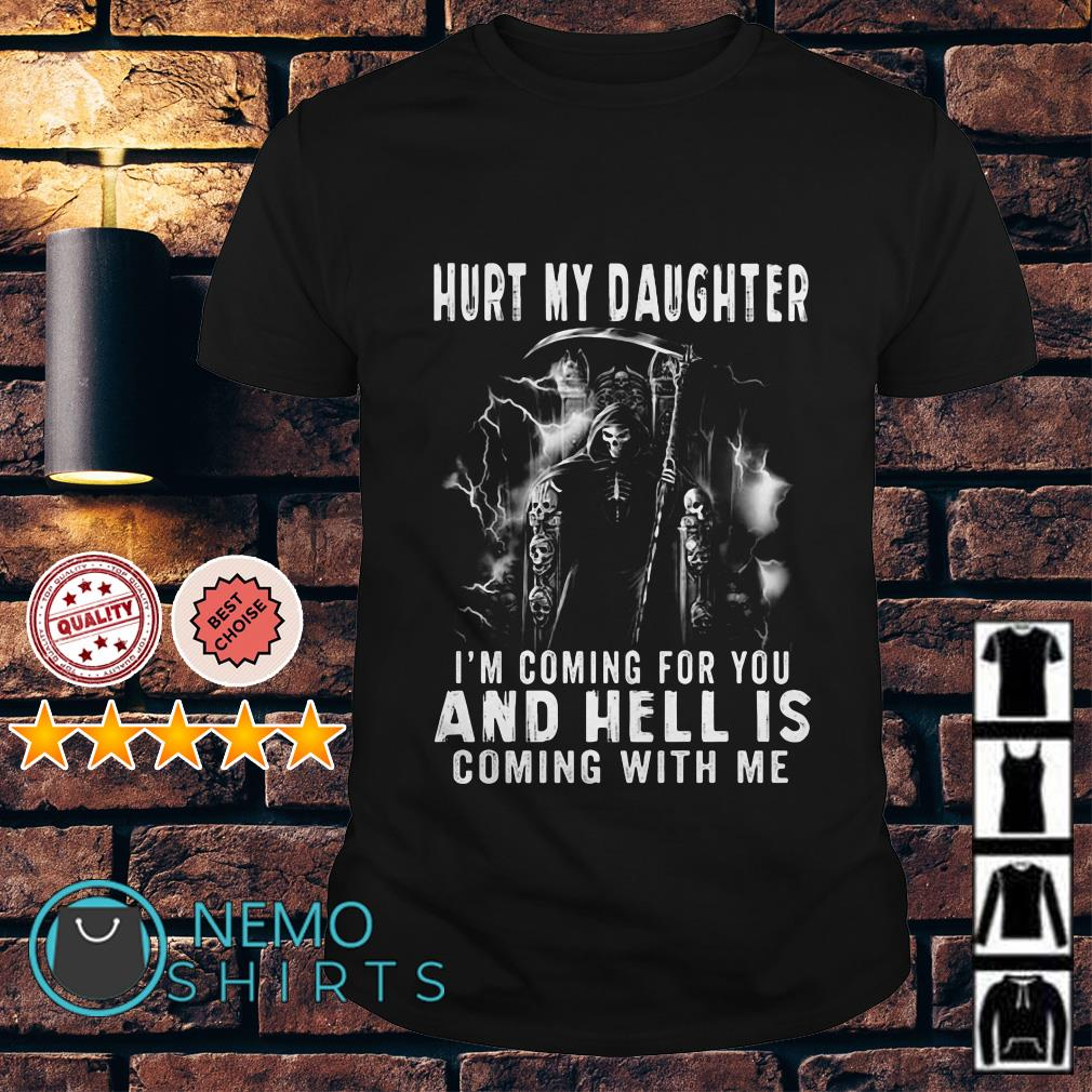 Hurt my daughter I'm coming for you and hell is coming with me shirt