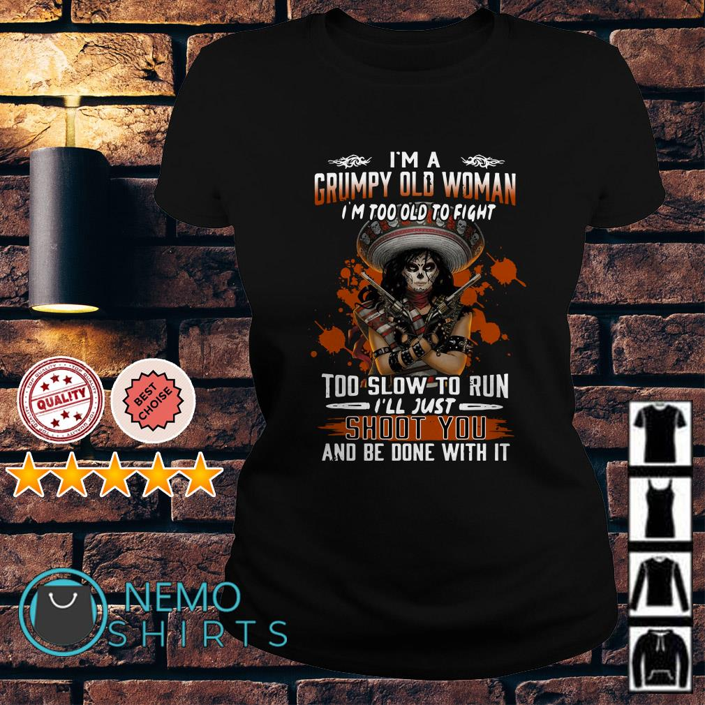 I'm a grumpy old woman I'm too old to fight too slow to run Ladies tee