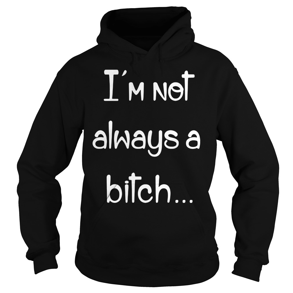 I'm not always a bitch just kidding go fuck yourself Hoodie