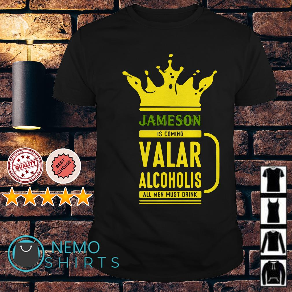 Jameson is coming Valar alcoholis all men must drink shirt