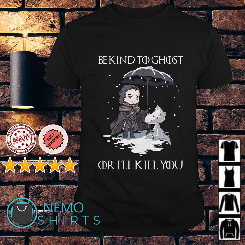 Jon Snow and wolf be kind to ghost or I'll kill you shirt
