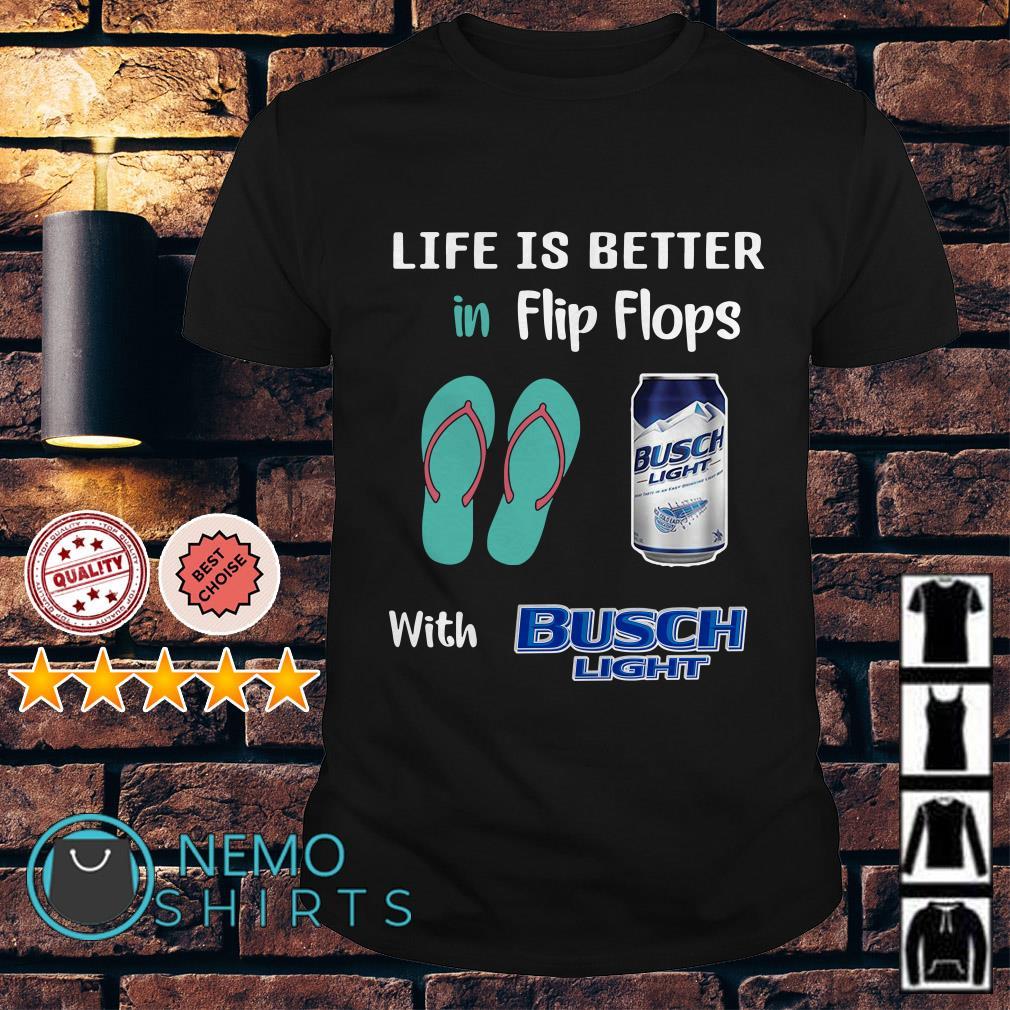 Life is better in Flip flops with Busch Light shirt