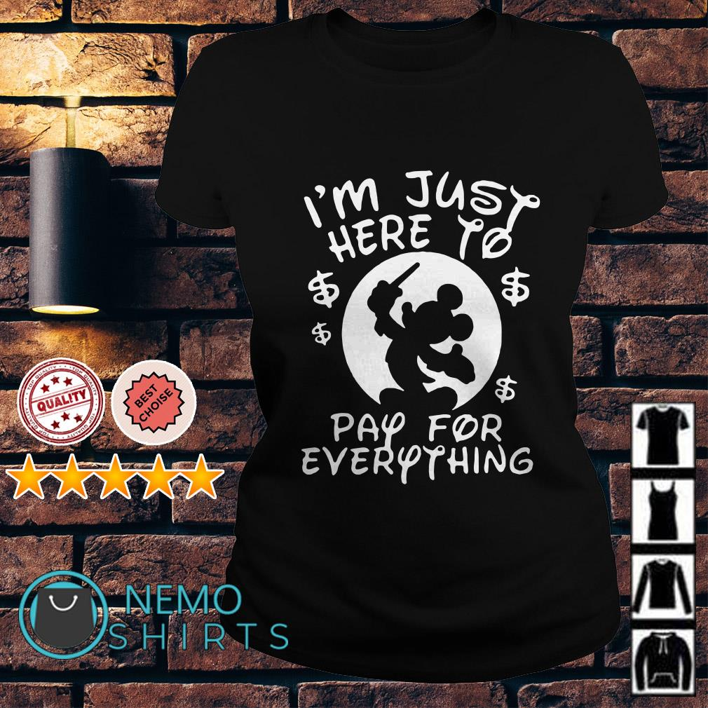 Mickey Disney I'm just here to pay for everything Ladies Tee