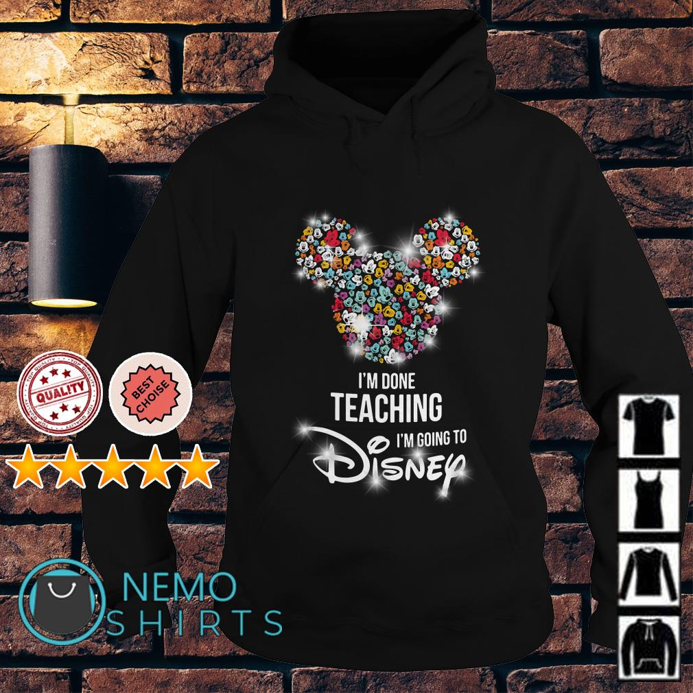 Mickey Mouse I'm done teaching I'm going to Disney Hoodie