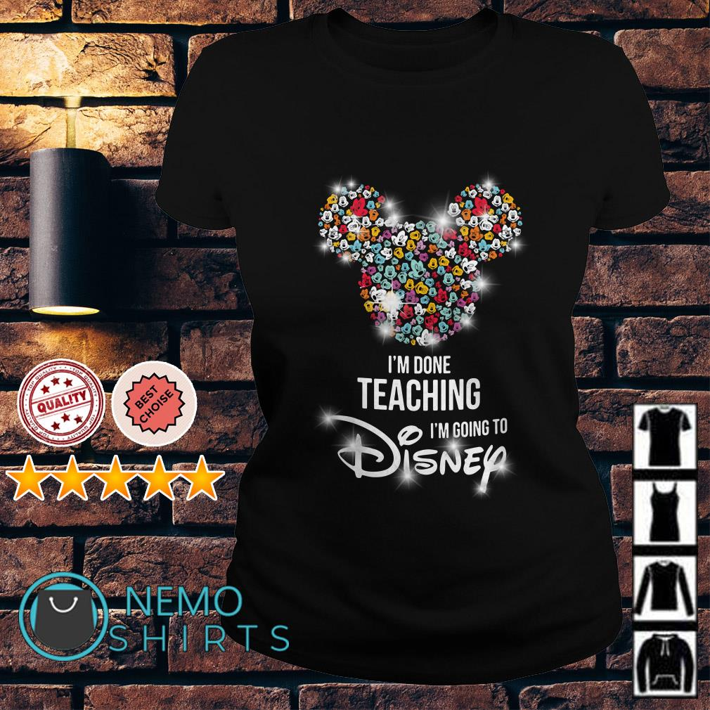 Mickey Mouse I'm done teaching I'm going to Disney Ladies Tee