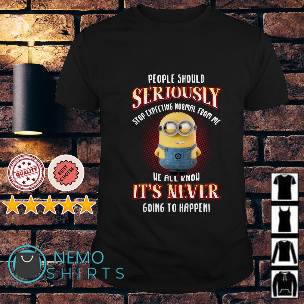Minion people should seriously stop expecting normal from me shirt