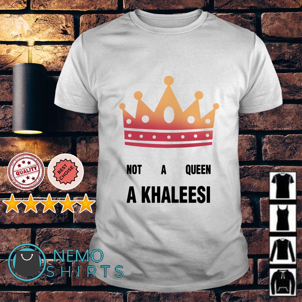 Not a Queen a Khaleesi shirt