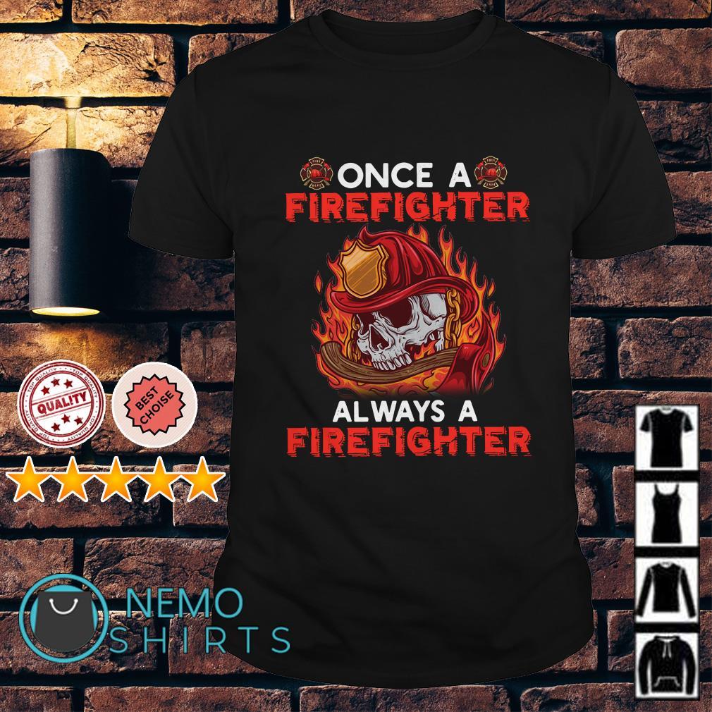 Once a firefighter always a firefighter shirt
