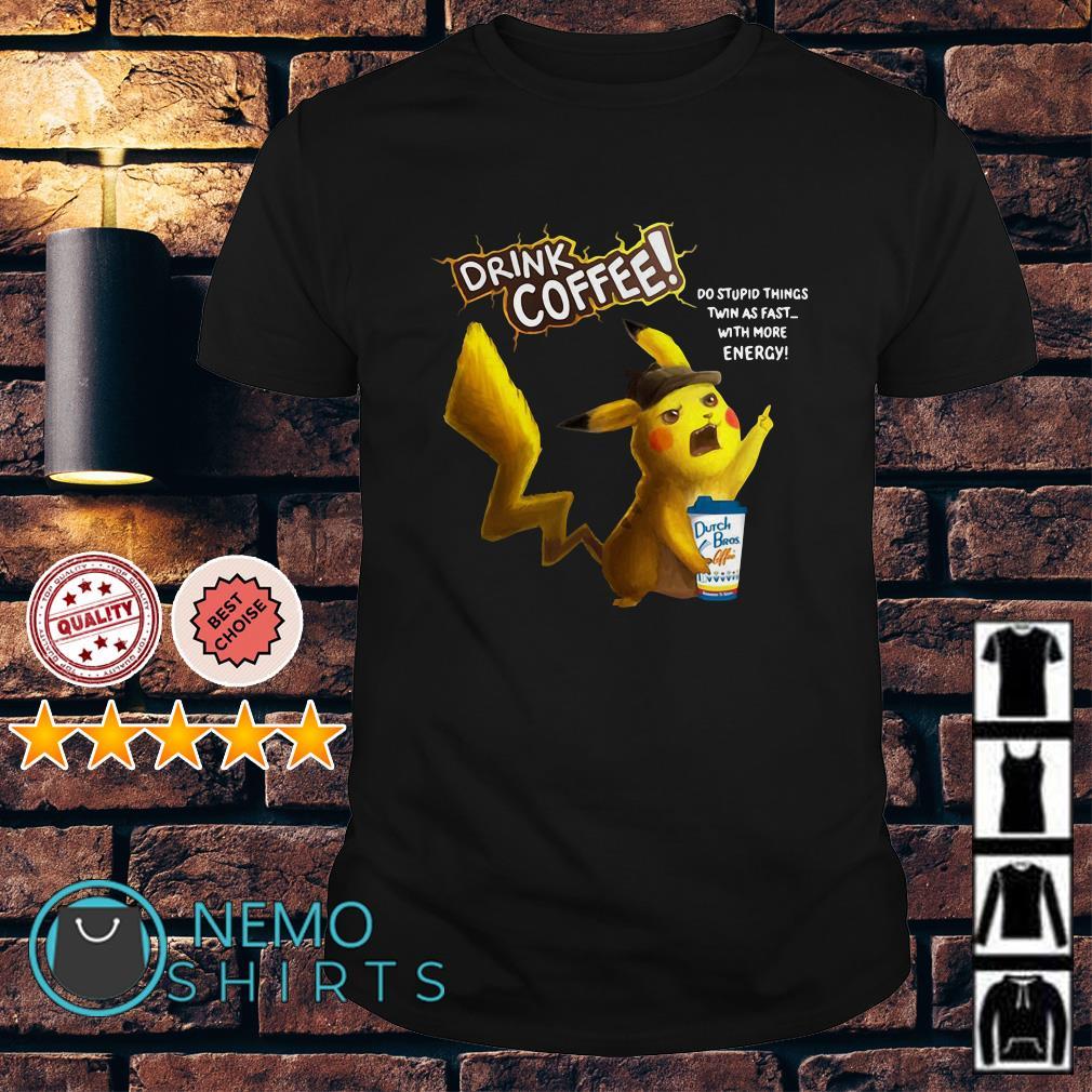Pikachu hug Dutch Bros drink coffee do stuppid things twin as fast shirt