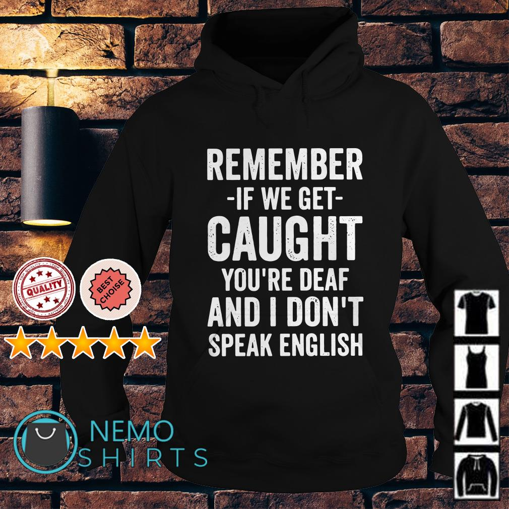 Remember if we get caught you're deaf and I don't speak english Hoodie