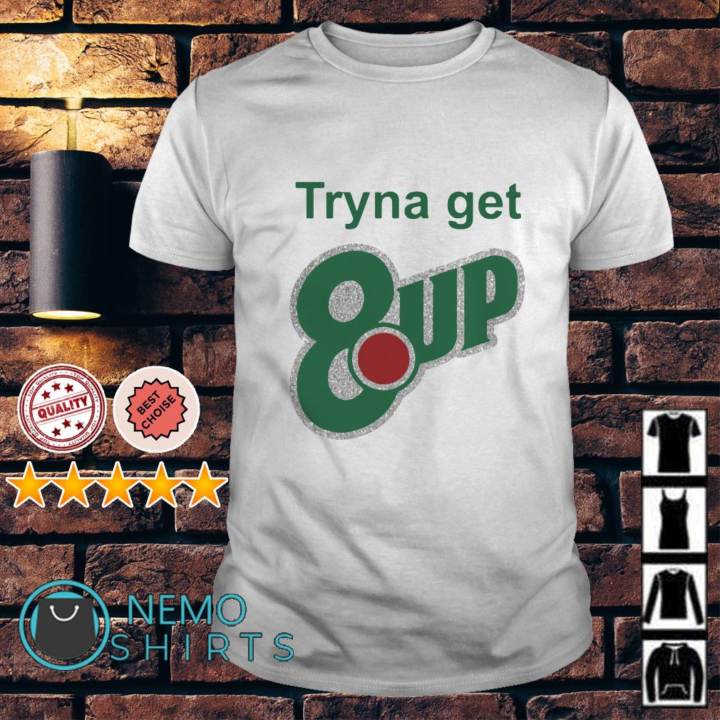 Tryna get 8 up shirt