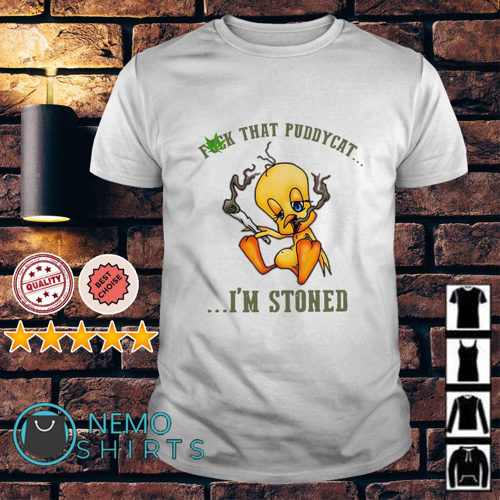 Tweety fuck that puddycat I'm stoned shirt