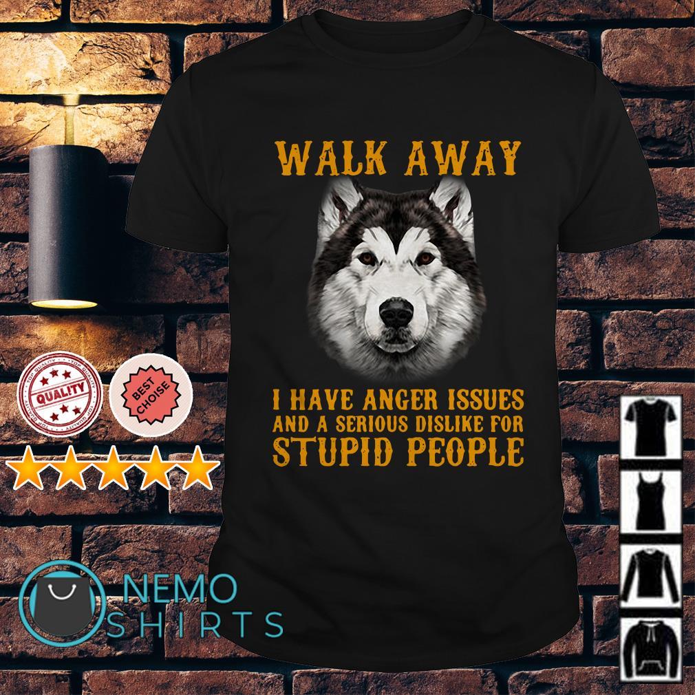 Alaskan Malamute walk away I have anger issues and a serious dislike shirt