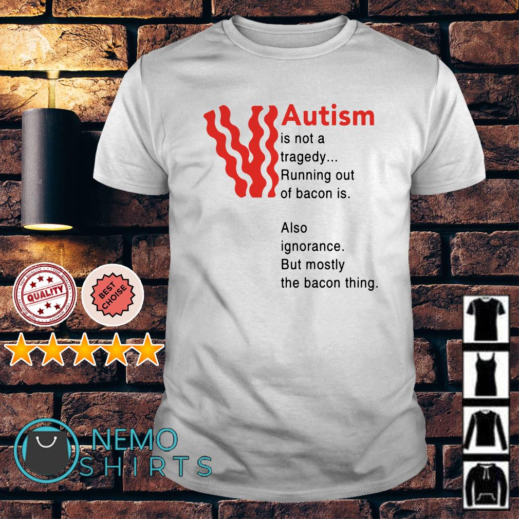 Autism is not a tragedy running out of bacon shirt