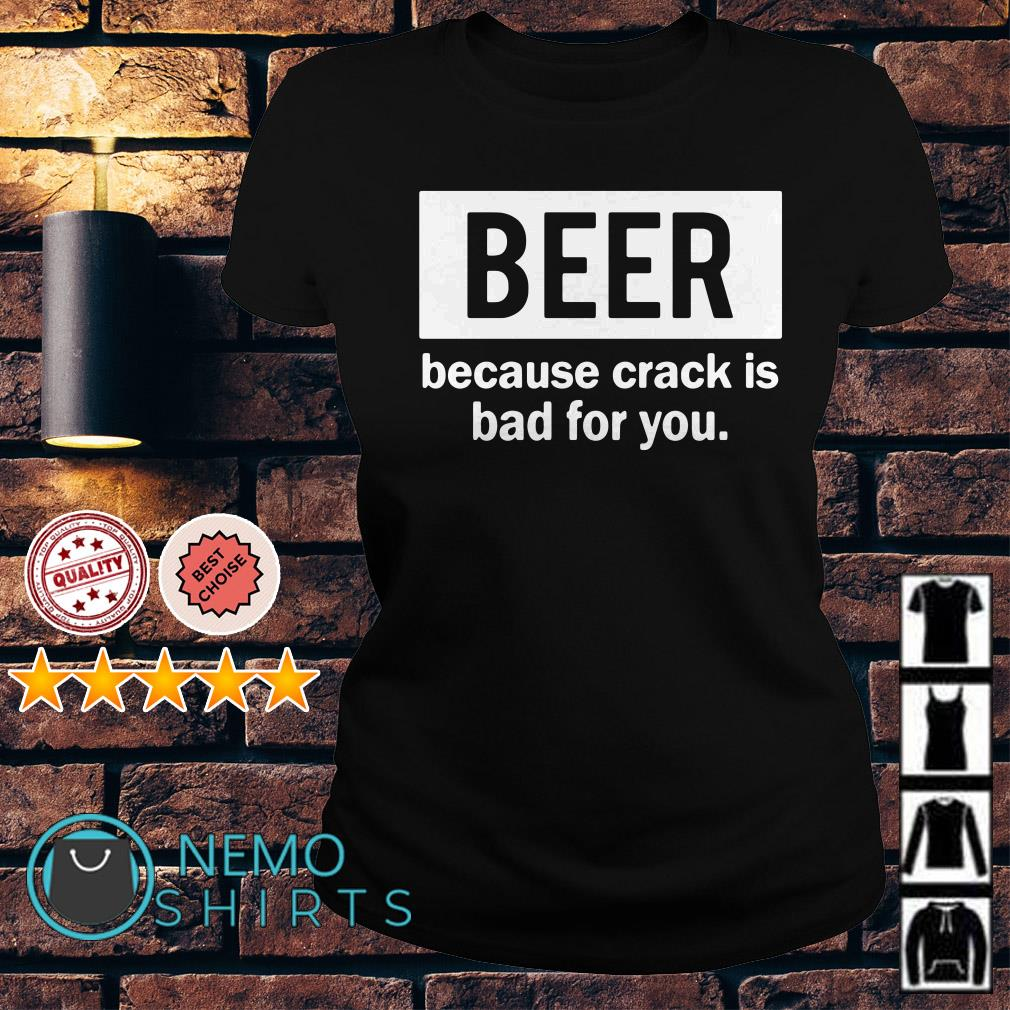 Beer because crack is bad for you Ladies tee