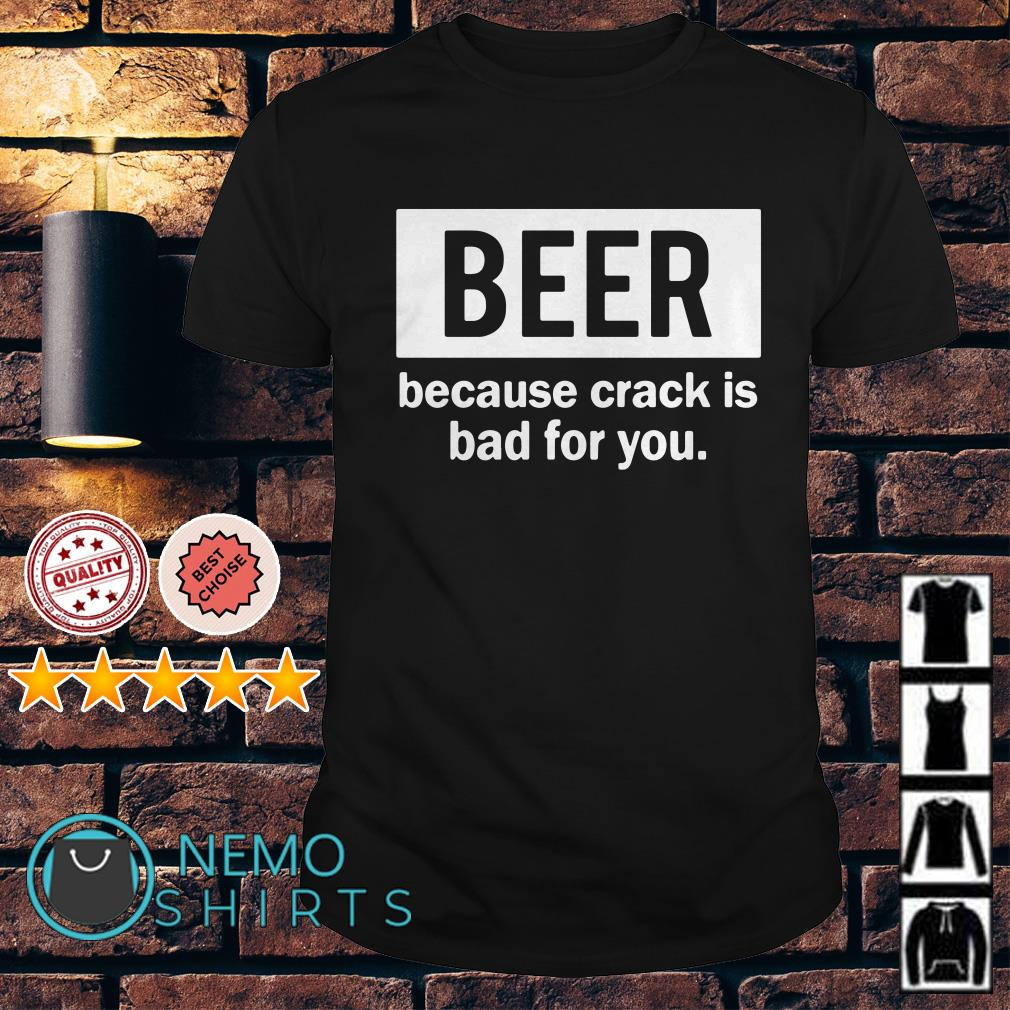 Beer because crack is bad for you shirt