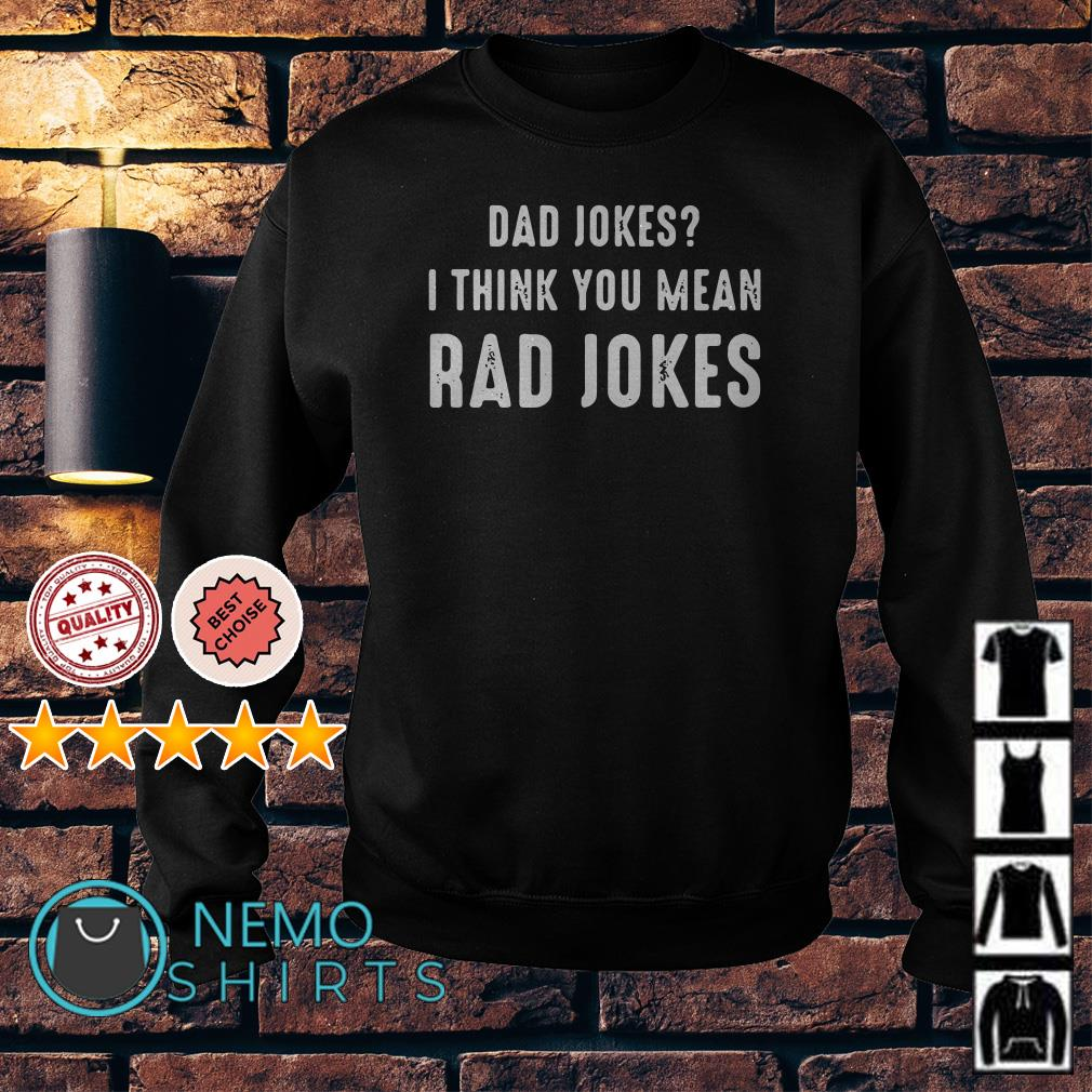 Dad jokes I think you mean rad jokes Sweater