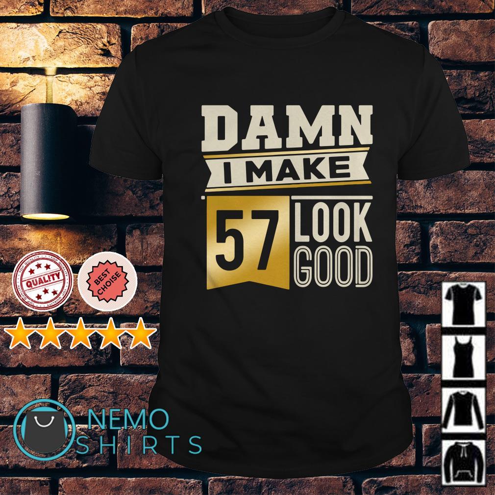 Damn I make 57 look good shirt