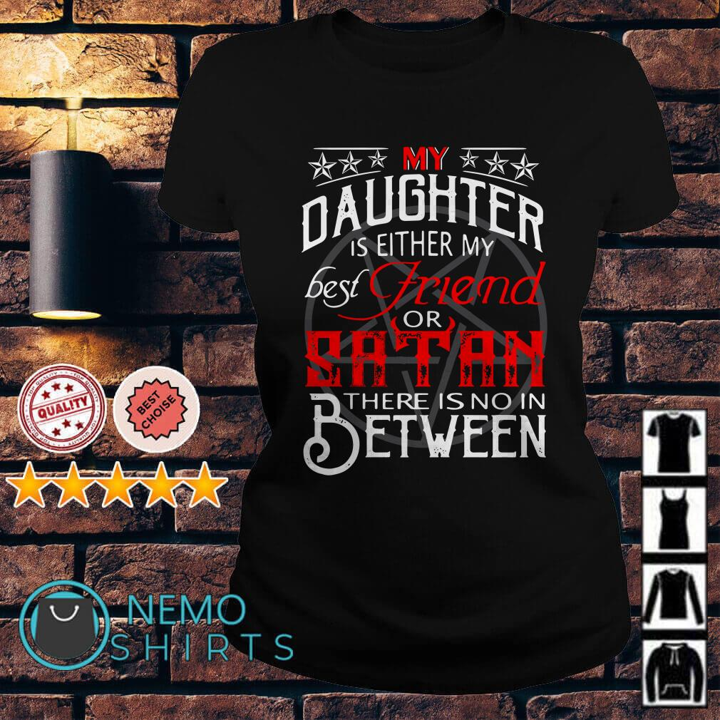 My daughter is either my best frined or satan there is no in between shirt